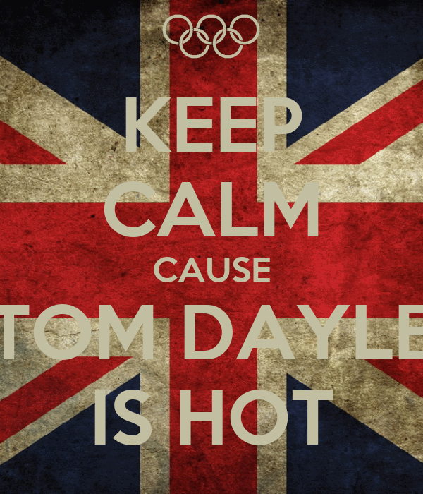 KEEP CALM CAUSE TOM DAYLE IS HOT