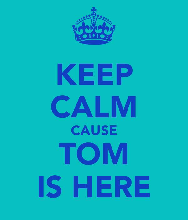KEEP CALM CAUSE TOM IS HERE