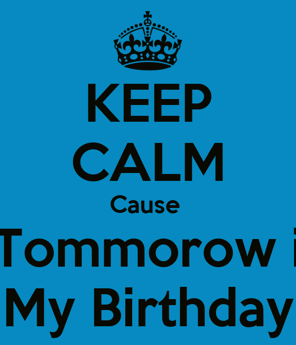 KEEP CALM Cause  Tommorow i My Birthday