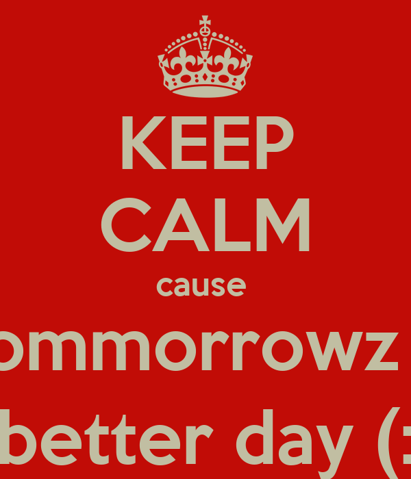 KEEP CALM cause  tommorrowz a better day (: