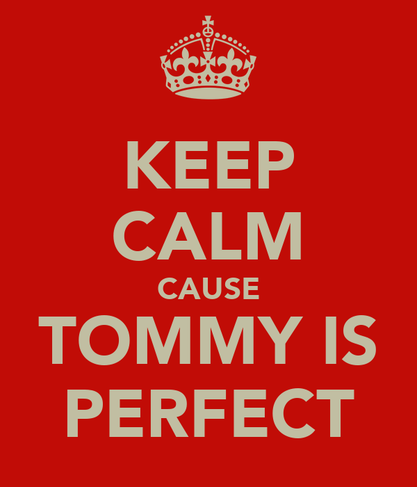 KEEP CALM CAUSE TOMMY IS PERFECT