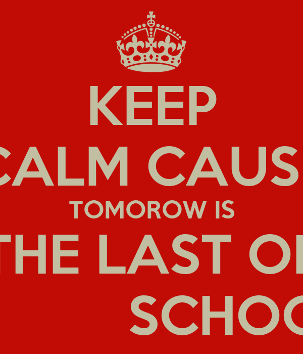 KEEP CALM CAUSE TOMOROW IS THE LAST OF             SCHOOL