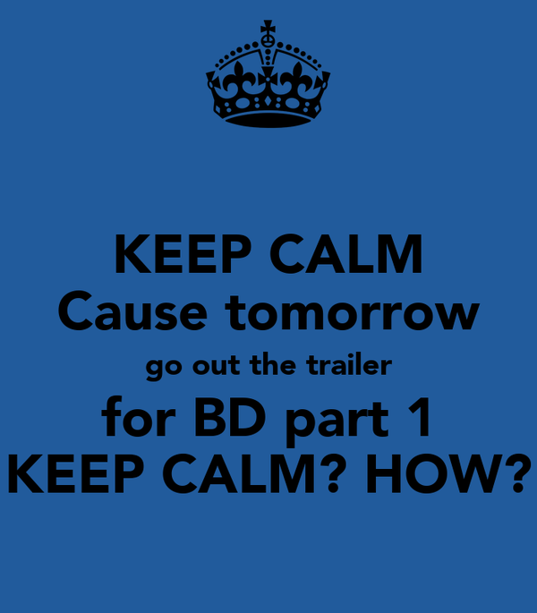 KEEP CALM Cause tomorrow go out the trailer for BD part 1 KEEP CALM? HOW?