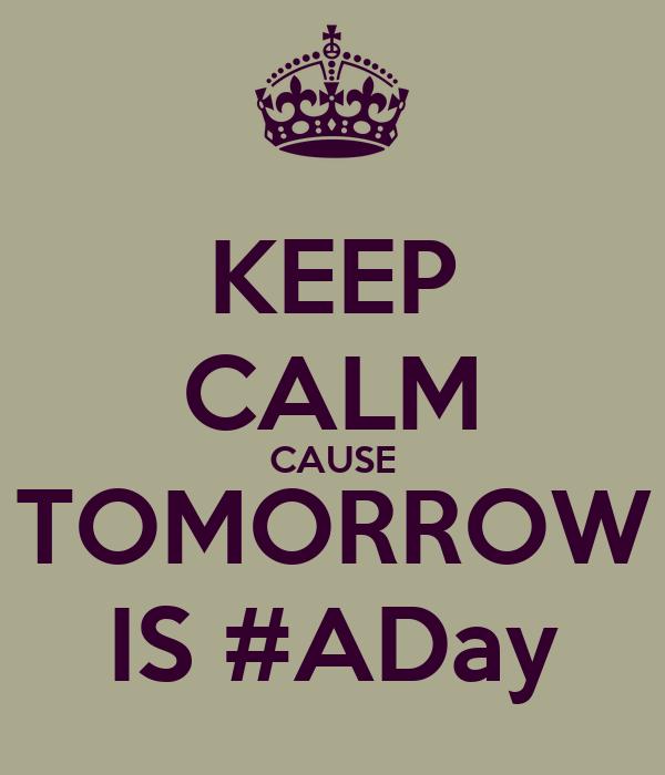 KEEP CALM CAUSE TOMORROW IS #ADay