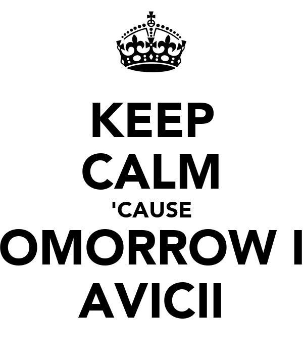 KEEP CALM 'CAUSE TOMORROW IS AVICII