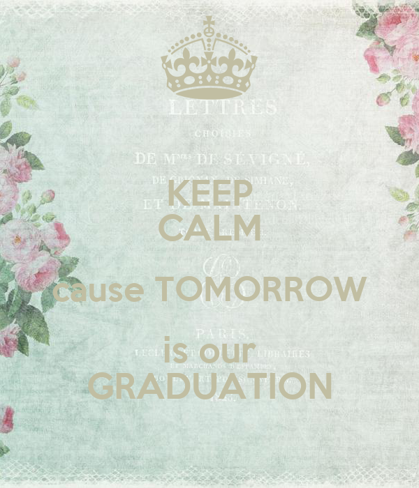 KEEP CALM cause TOMORROW is our GRADUATION