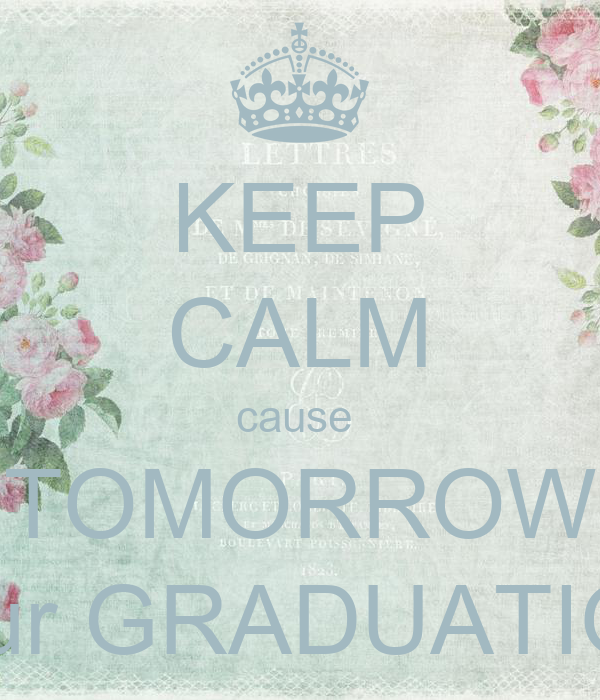 KEEP CALM cause  TOMORROW is our GRADUATION!!