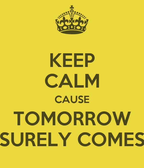KEEP CALM CAUSE TOMORROW SURELY COMES