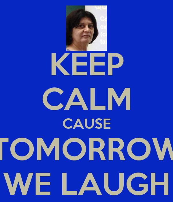 KEEP CALM CAUSE TOMORROW WE LAUGH