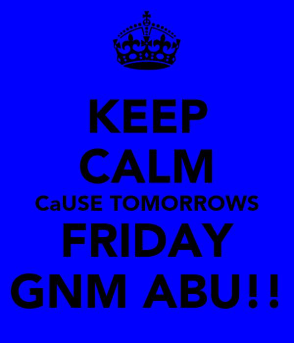 KEEP CALM CaUSE TOMORROWS FRIDAY GNM ABU!!