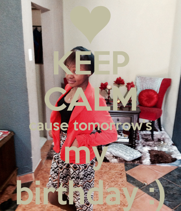 KEEP CALM cause tomorrow's my  birthday :)