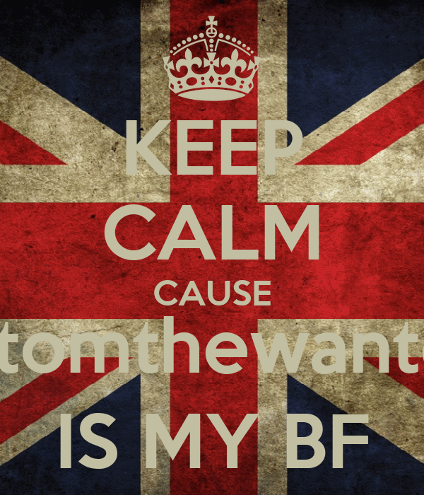 KEEP CALM CAUSE @tomthewanted IS MY BF