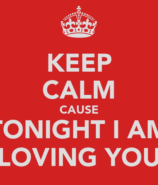 KEEP CALM CAUSE TONIGHT I AM LOVING YOU
