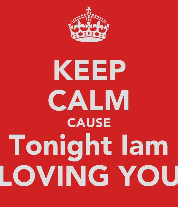 KEEP CALM CAUSE Tonight Iam LOVING YOU