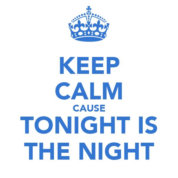 KEEP CALM CAUSE TONIGHT IS THE NIGHT