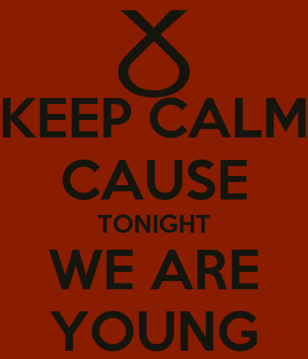 KEEP CALM CAUSE TONIGHT WE ARE YOUNG