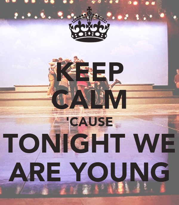 KEEP CALM 'CAUSE TONIGHT WE ARE YOUNG