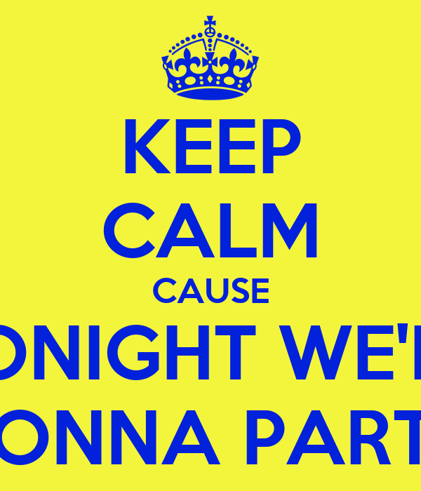 KEEP CALM CAUSE TONIGHT WE'RE GONNA PARTY