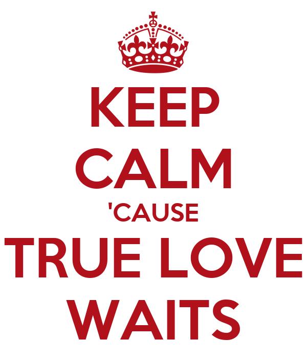 KEEP CALM 'CAUSE TRUE LOVE WAITS