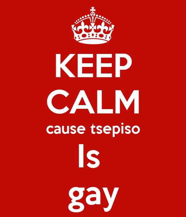 KEEP CALM cause tsepiso Is  gay