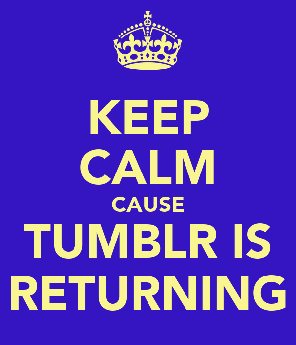 KEEP CALM CAUSE TUMBLR IS RETURNING