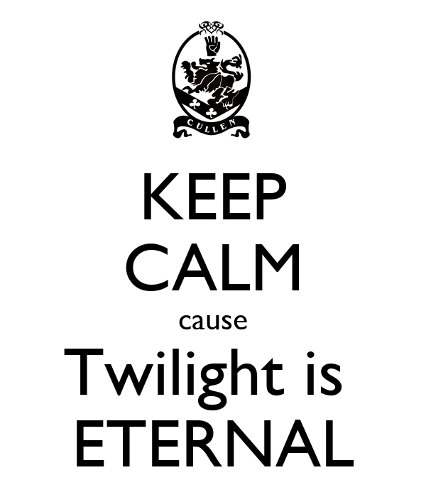 KEEP CALM cause Twilight is  ETERNAL