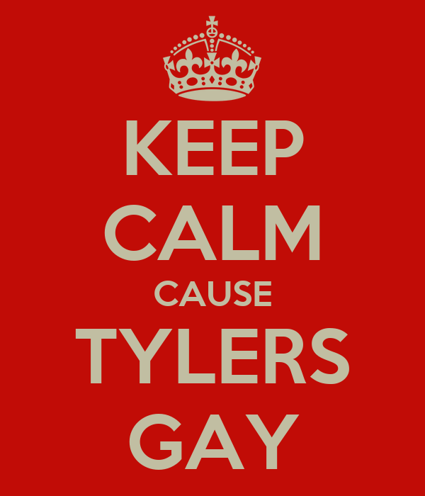 KEEP CALM CAUSE TYLERS GAY