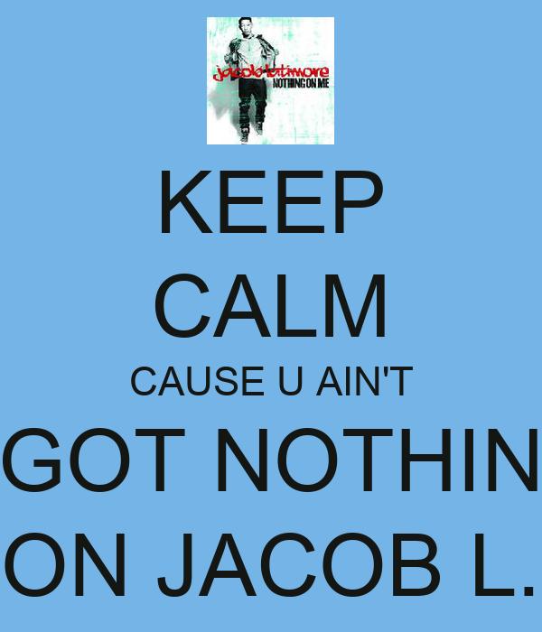 KEEP CALM CAUSE U AIN'T GOT NOTHIN ON JACOB L.