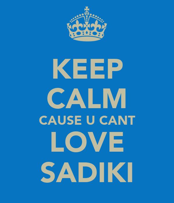 KEEP CALM CAUSE U CANT LOVE SADIKI