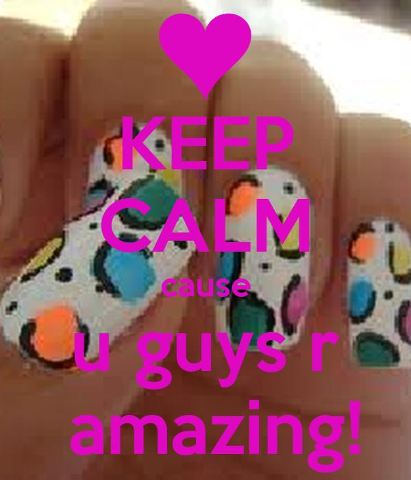 KEEP CALM cause u guys r  amazing!