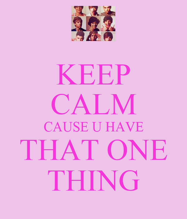 KEEP CALM CAUSE U HAVE THAT ONE THING