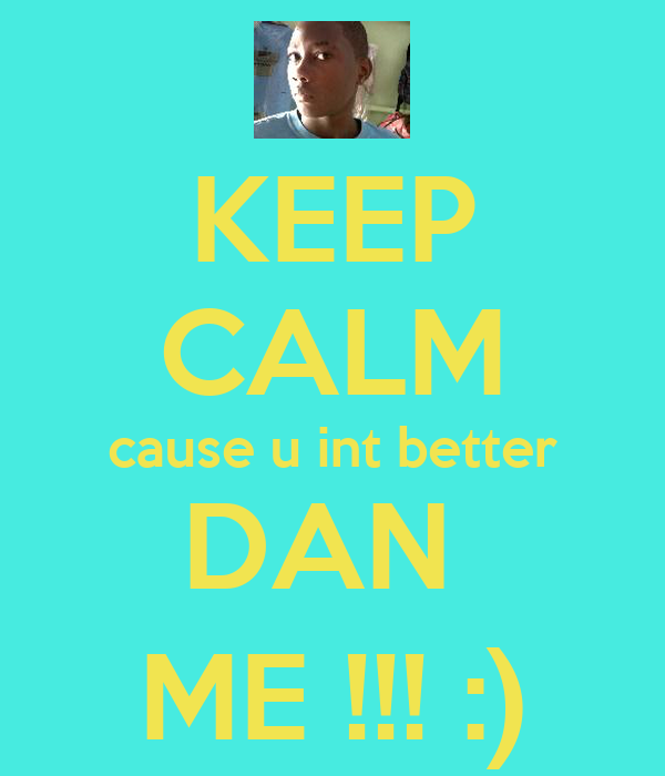 KEEP CALM cause u int better DAN  ME !!! :)