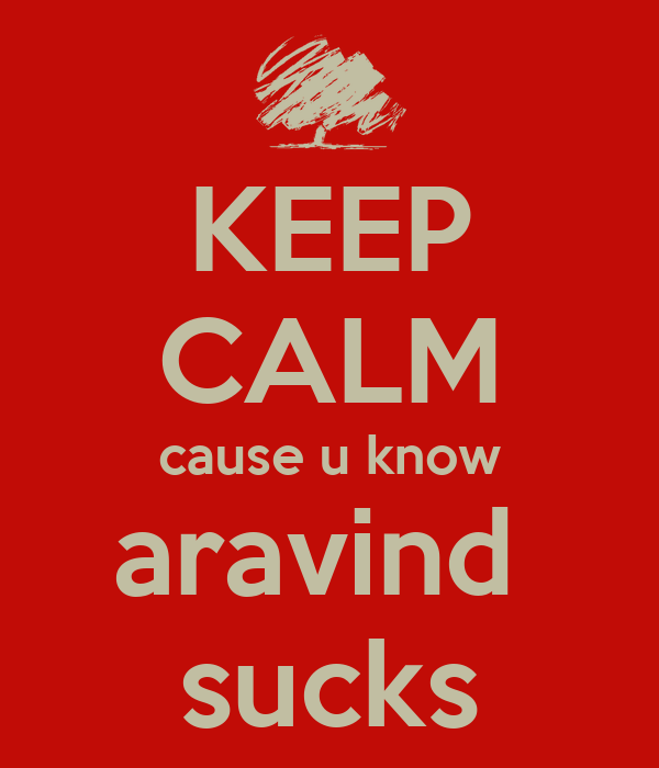 KEEP CALM cause u know aravind  sucks