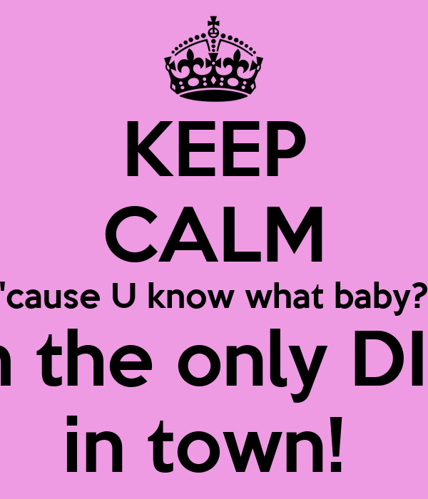 KEEP CALM 'cause U know what baby? I am the only DIVA  in town!