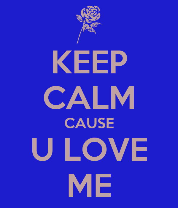 KEEP CALM CAUSE U LOVE ME