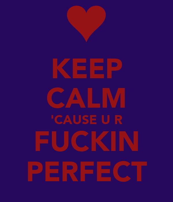 KEEP CALM 'CAUSE U R FUCKIN PERFECT