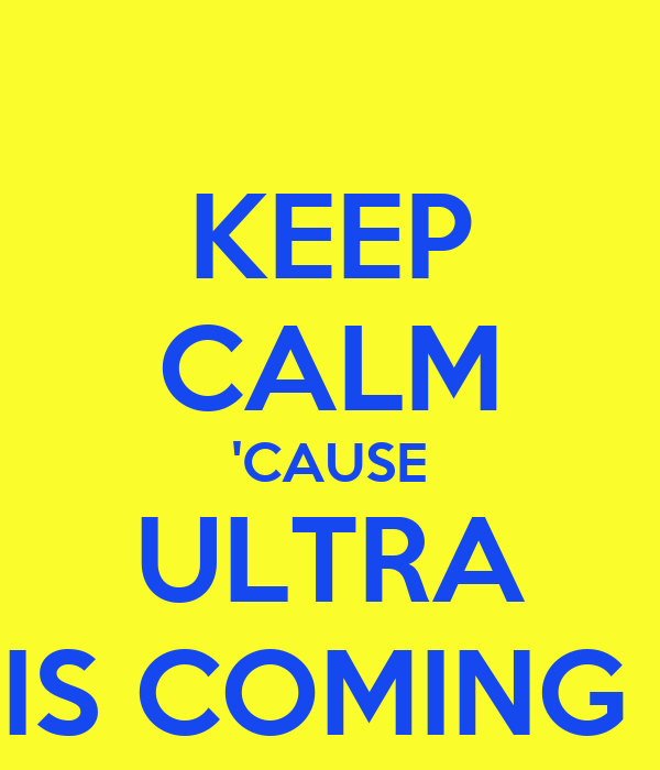 KEEP CALM 'CAUSE ULTRA IS COMING