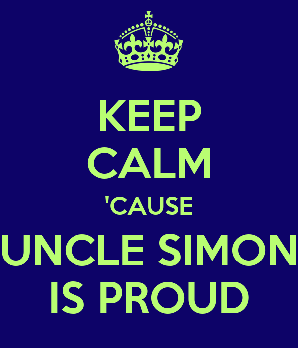 KEEP CALM 'CAUSE UNCLE SIMON IS PROUD