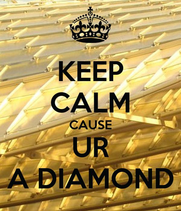 KEEP CALM CAUSE UR A DIAMOND