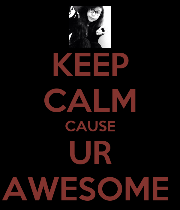 KEEP CALM CAUSE UR AWESOME