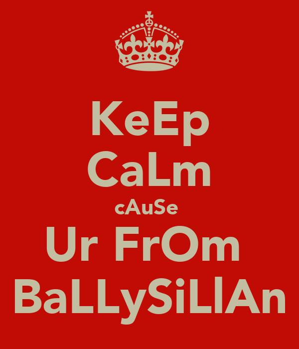 KeEp CaLm cAuSe  Ur FrOm  BaLLySiLlAn
