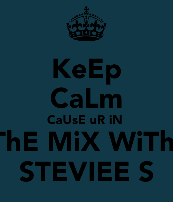 KeEp CaLm CaUsE uR iN  ThE MiX WiTh  STEVIEE S