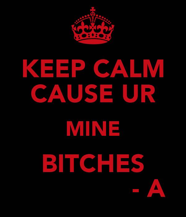 KEEP CALM CAUSE UR MINE BITCHES                - A