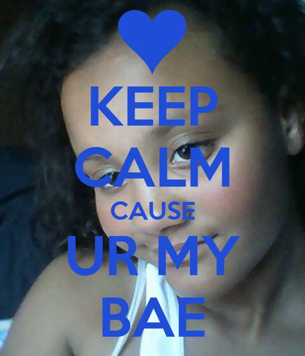 KEEP CALM CAUSE UR MY BAE