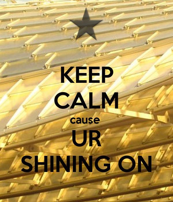 KEEP CALM cause  UR SHINING ON