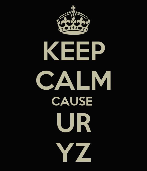 KEEP CALM CAUSE  UR YZ