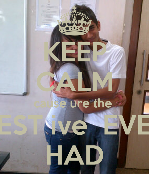 KEEP CALM cause ure the  BEST ive  EVER HAD
