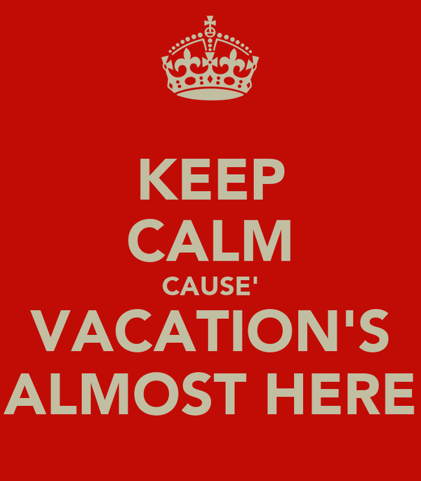 KEEP CALM CAUSE' VACATION'S ALMOST HERE