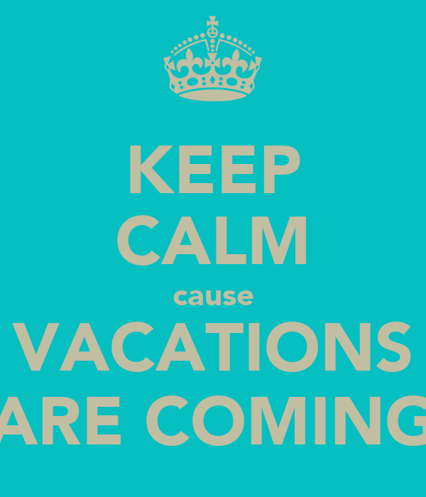 KEEP CALM cause VACATIONS ARE COMING