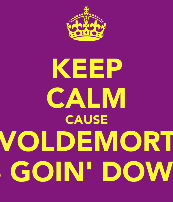 KEEP CALM CAUSE VOLDEMORT IS GOIN' DOWN
